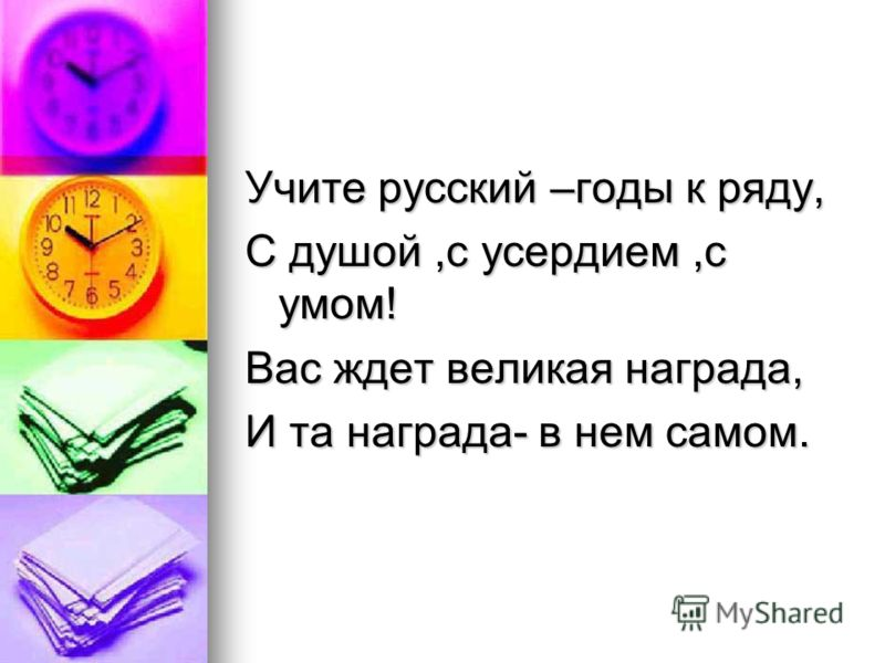 Учите русский –годы к ряду, С душой,с усердием,с умом! Вас ждет великая награда, И та награда- в нем самом.