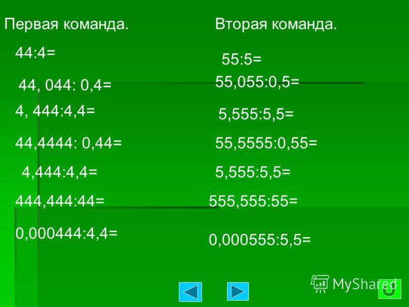 Первая команда. 44:4= 44, 044: 0,4= 4, 444:4,4= 44,4444: 0,44= 4,444:4,4= 444,444:44= 0,000444:4,4= Вторая команда. 55:5= 55,055:0,5= 5,555:5,5= 55,5555:0,55= 5,555:5,5= 555,555:55= 0,000555:5,5=
