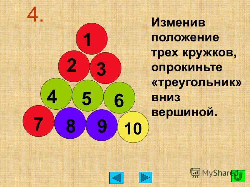 4. Изменив положение трех кружков, опрокиньте «треугольник» вниз вершиной. 1 2 3 4 5 6 7 89 10