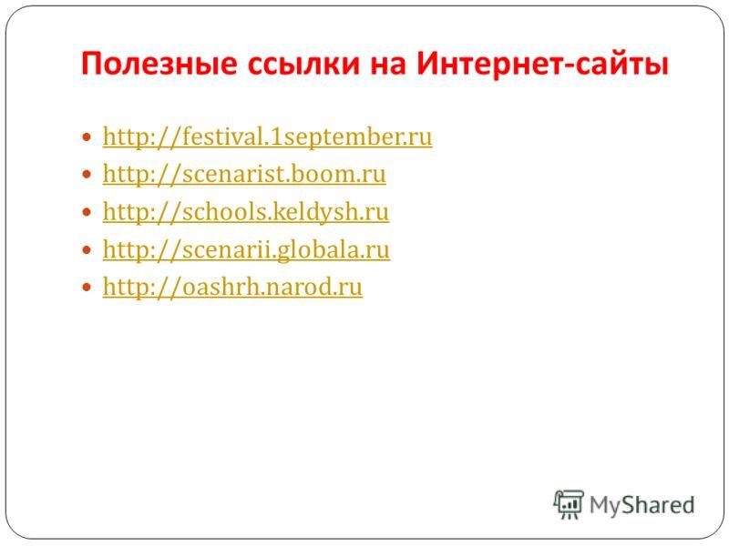 Полезные ссылки на Интернет - сайты http://festival.1september.ru http://scenarist.boom.ru http://schools.keldysh.ru http://scenarii.globala.ru http://oashrh.narod.ru