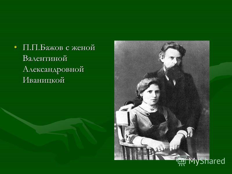 П.П.Бажов с женой Валентиной Александровной ИваницкойП.П.Бажов с женой Валентиной Александровной Иваницкой