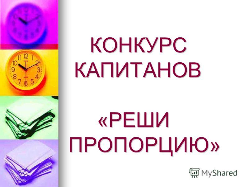 КОНКУРС КАПИТАНОВ «РЕШИ ПРОПОРЦИЮ»