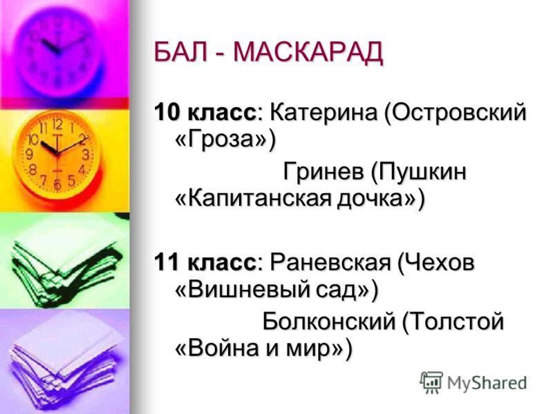 БАЛ - МАСКАРАД 10 класс: Катерина (Островский «Гроза») Гринев (Пушкин «Капитанская дочка») Гринев (Пушкин «Капитанская дочка») 11 класс: Раневская (Чехов «Вишневый сад») Болконский (Толстой «Война и мир») Болконский (Толстой «Война и мир»)