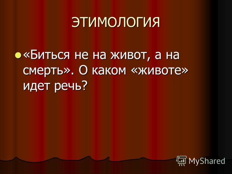 ЭТИМОЛОГИЯ «Биться не на живот, а на смерть». О каком «животе» идет речь?