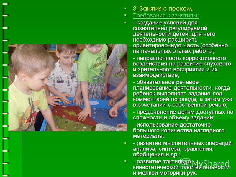 3. Занятия с песком. 3. Занятия с песком. Требования к занятиям: Требования к занятиям: - создание условий для сознательно регулируемой деятельности детей, для чего необходимо расширить ориентировочную часть (особенно на начальных этапах работы; - со