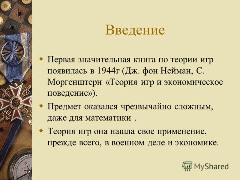 Введение Первая значительная книга по теории игр появилась в 1944г (Дж. фон Нейман, С. Моргенштерн «Теория игр и экономическое поведение»). Предмет оказался чрезвычайно сложным, даже для математики. Теория игр она нашла свое применение, прежде всего,