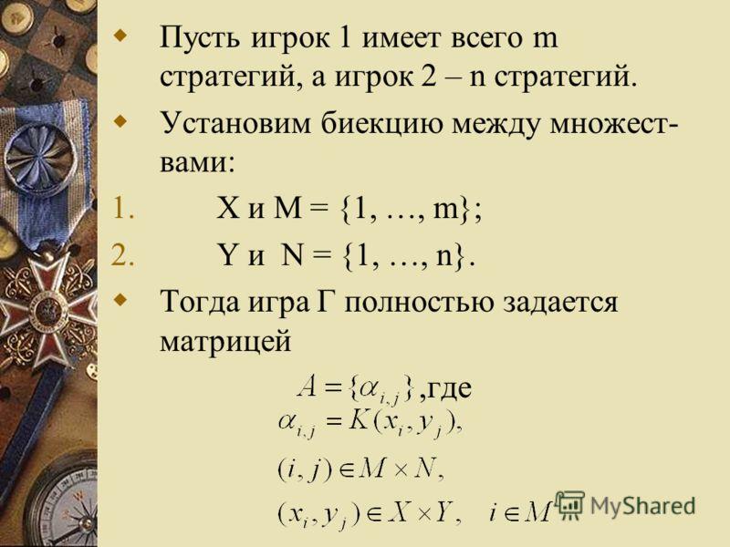 Пусть игрок 1 имеет всего m стратегий, а игрок 2 – n стратегий. Установим биекцию между множест- вами: 1. X и M = {1, …, m}; 2. Y и N = {1, …, n}. Тогда игра Г полностью задается матрицей,где