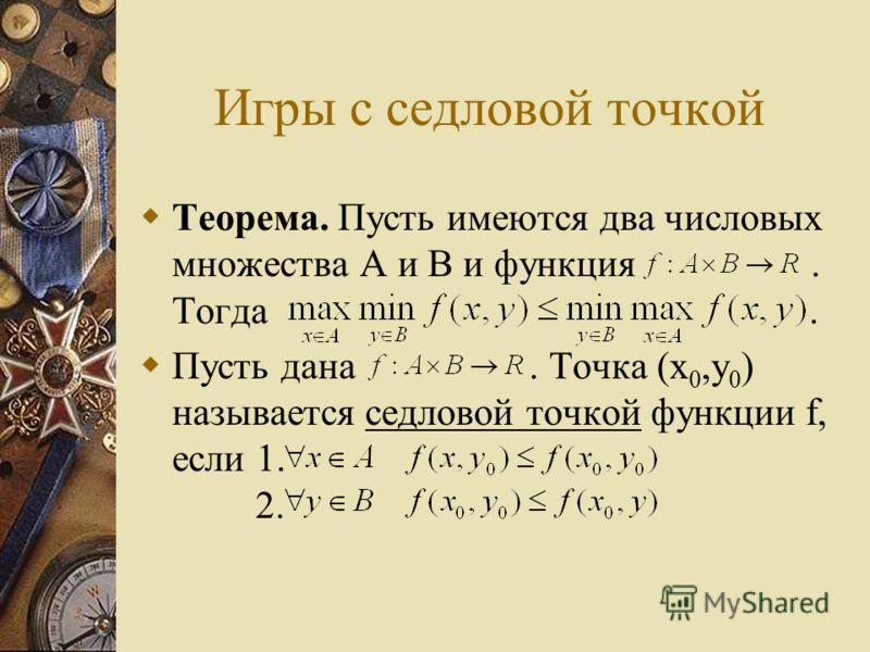 Игры с седловой точкой Теорема. Пусть имеются два числовых множества A и B и функция. Тогда. Пусть дана. Точка (x 0,y 0 ) называется седловой точкой функции f, если 1. 2.