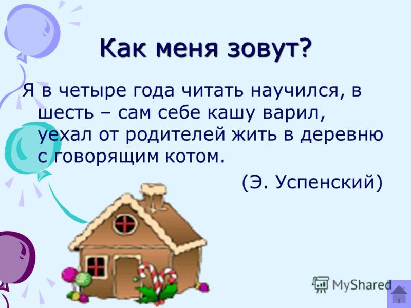 Как меня зовут? Я в четыре года читать научился, в шесть – сам себе кашу варил, уехал от родителей жить в деревню с говорящим котом. (Э. Успенский)