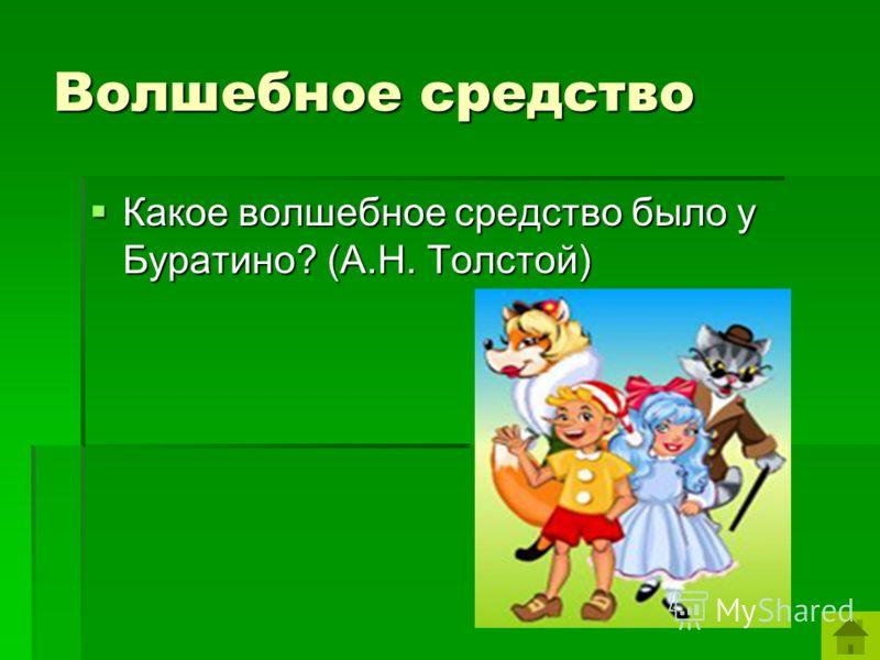 Волшебное средство Какое волшебное средство было у Буратино? (А.Н. Толстой) Какое волшебное средство было у Буратино? (А.Н. Толстой)