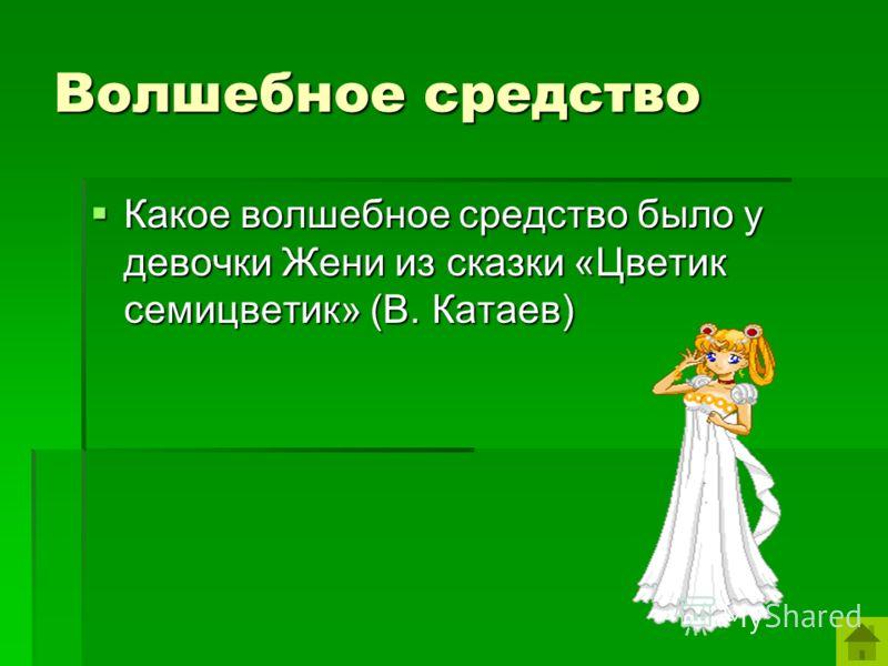 Волшебное средство Какое волшебное средство было у девочки Жени из сказки «Цветик семицветик» (В. Катаев) Какое волшебное средство было у девочки Жени из сказки «Цветик семицветик» (В. Катаев)
