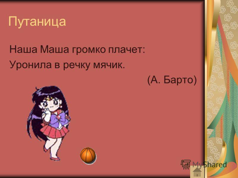 Путаница Наша Маша громко плачет: Уронила в речку мячик. (А. Барто)