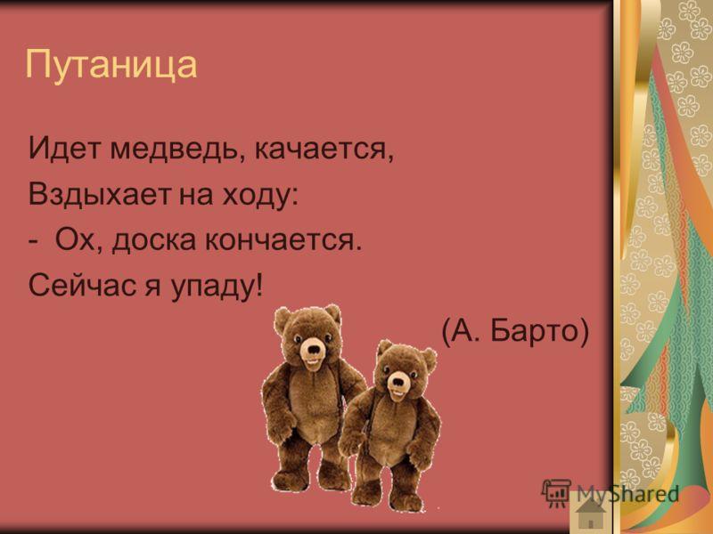 Путаница Идет медведь, качается, Вздыхает на ходу: -Ох, доска кончается. Сейчас я упаду! (А. Барто)
