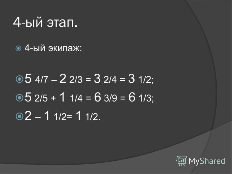 4-ый этап. 4-ый экипаж: 5 4/7 – 2 2/3 = 3 2/4 = 3 1/2; 5 2/5 + 1 1/4 = 6 3/9 = 6 1/3; 2 – 1 1/2= 1 1/2.