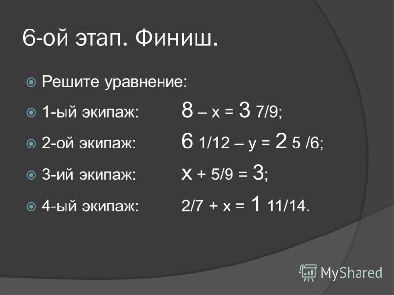 6-ой этап. Финиш. Решите уравнение: 1-ый экипаж: 8 – х = 3 7/9; 2-ой экипаж: 6 1/12 – у = 2 5 /6; 3-ий экипаж: х + 5/9 = 3 ; 4-ый экипаж:2/7 + х = 1 11/14.
