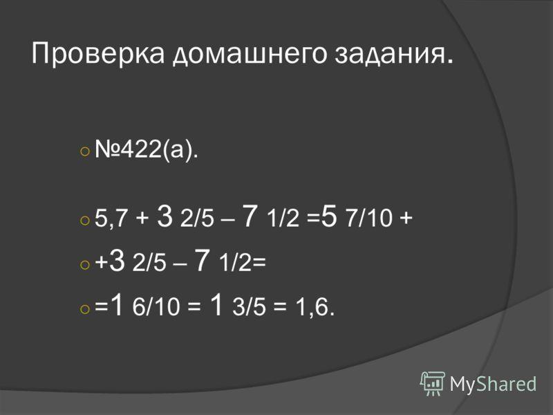 Проверка домашнего задания. 422(а). 5,7 + 3 2/5 – 7 1/2 = 5 7/10 + + 3 2/5 – 7 1/2= = 1 6/10 = 1 3/5 = 1,6.