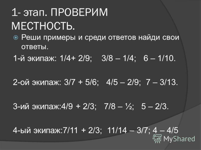 1- этап. ПРОВЕРИМ МЕСТНОСТЬ. Реши примеры и среди ответов найди свои ответы. 1-й экипаж: 1/4+ 2/9; 3/8 – 1/4; 6 – 1/10. 2-ой экипаж: 3/7 + 5/6; 4/5 – 2/9; 7 – 3/13. 3-ий экипаж:4/9 + 2/3; 7/8 – ½; 5 – 2/3. 4-ый экипаж:7/11 + 2/3; 11/14 – 3/7; 4 – 4/5