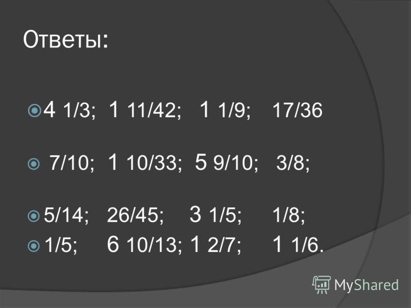 Ответы: 4 1/3; 1 11/42; 1 1/9; 17/36 7/10; 1 10/33; 5 9/10; 3/8; 5/14; 26/45; 3 1/5;1/8; 1/5; 6 10/13; 1 2/7; 1 1/6.