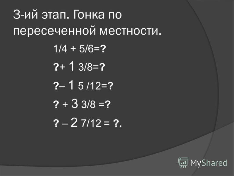 3-ий этап. Гонка по пересеченной местности. 1/4 + 5/6=? ?+ 1 3/8=? ?– 1 5 /12=? ? + 3 3/8 =? ? – 2 7/12 = ?.