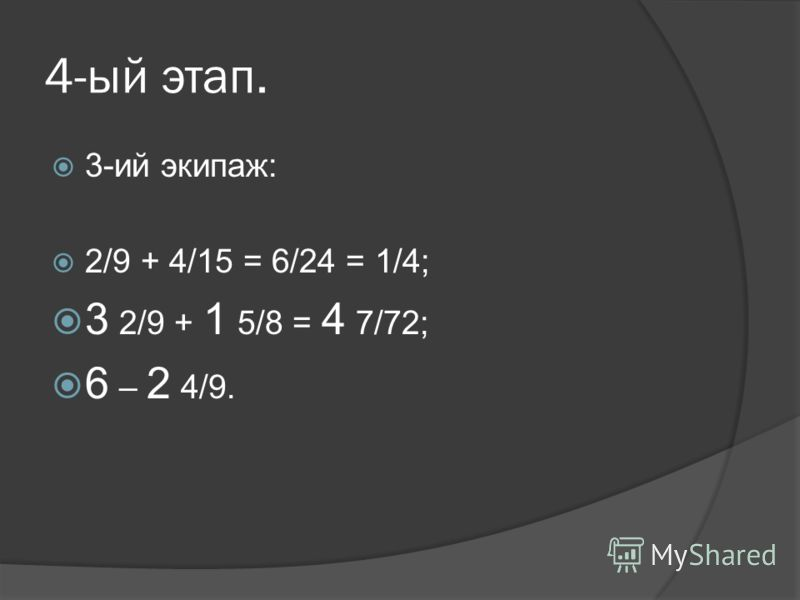4-ый этап. 3-ий экипаж: 2/9 + 4/15 = 6/24 = 1/4; 3 2/9 + 1 5/8 = 4 7/72; 6 – 2 4/9.