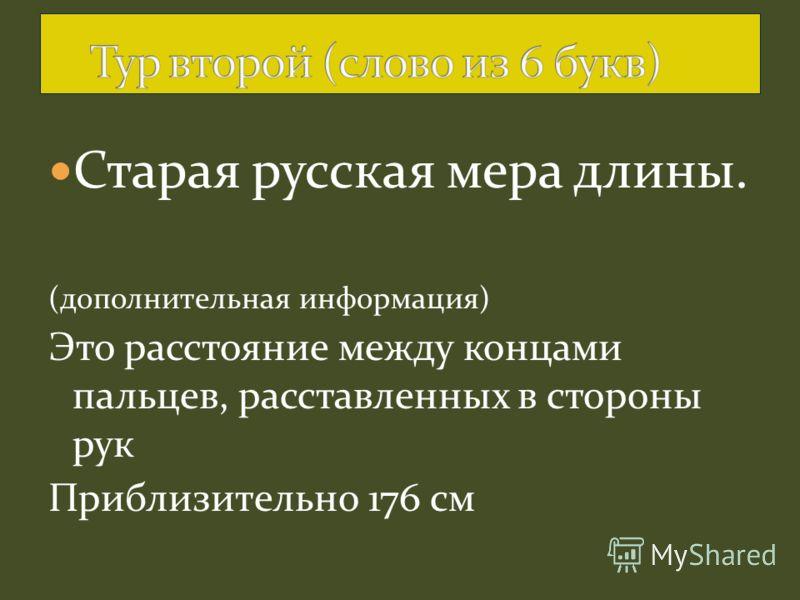 Старая русская мера длины. (дополнительная информация) Это расстояние между концами пальцев, расставленных в стороны рук Приблизительно 176 см