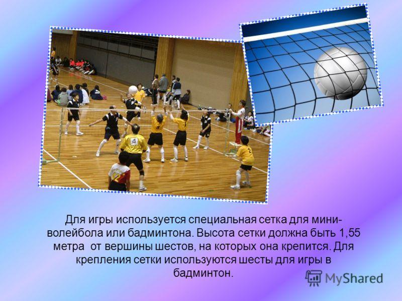 Для игры используется специальная сетка для мини- волейбола или бадминтона. Высота сетки должна быть 1,55 метра от вершины шестов, на которых она крепится. Для крепления сетки используются шесты для игры в бадминтон.