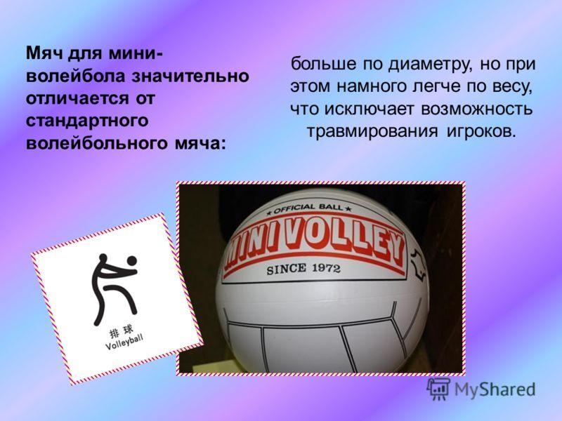 больше по диаметру, но при этом намного легче по весу, что исключает возможность травмирования игроков. Мяч для мини- волейбола значительно отличается от стандартного волейбольного мяча: