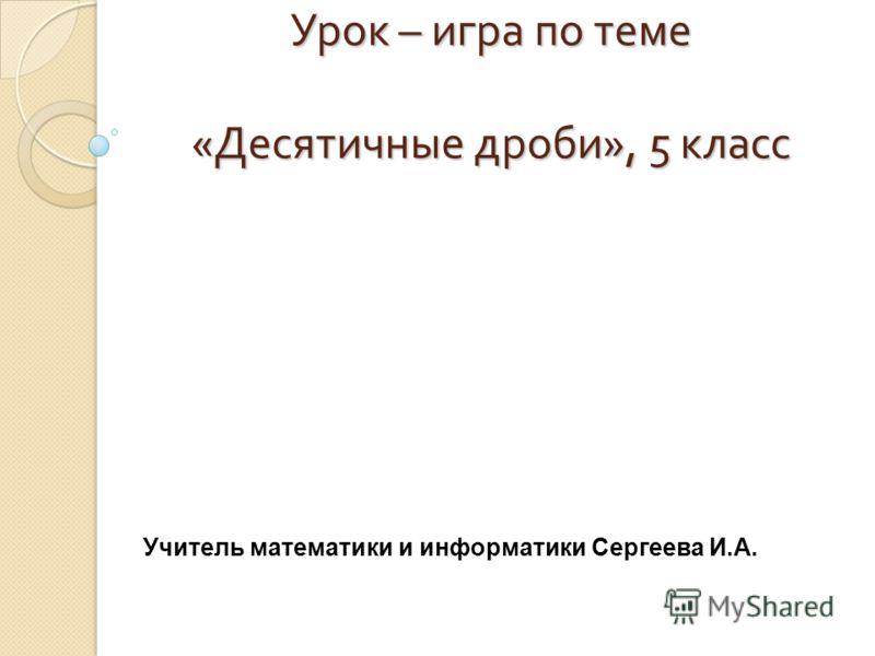 Урок – игра по теме « Десятичные дроби », 5 класс Учитель математики и информатики Сергеева И.А.