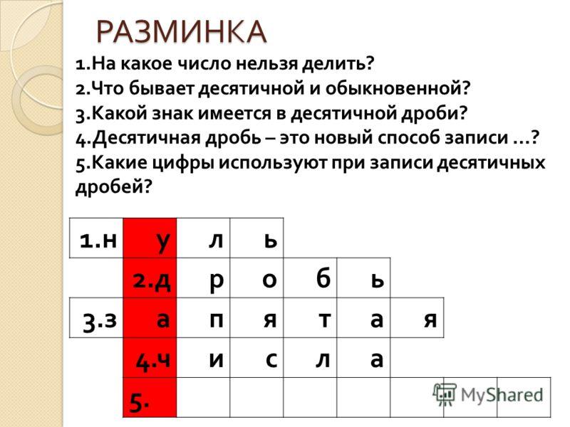 РАЗМИНКА 1. н уль 2. дробь 3. запятая 4. числа 5. 1.На какое число нельзя делить? 2.Что бывает десятичной и обыкновенной? 3.Какой знак имеется в десятичной дроби? 4.Десятичная дробь – это новый способ записи …? 5.Какие цифры используют при записи дес