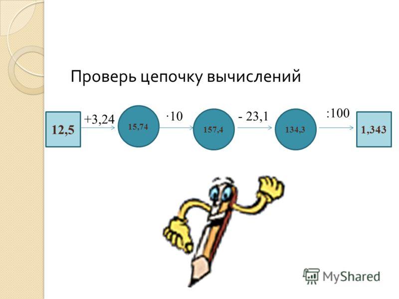 Проверь цепочку вычислений 12,5 15,74 134,3157,4 1,343 +3,24 10- 23,1 :100