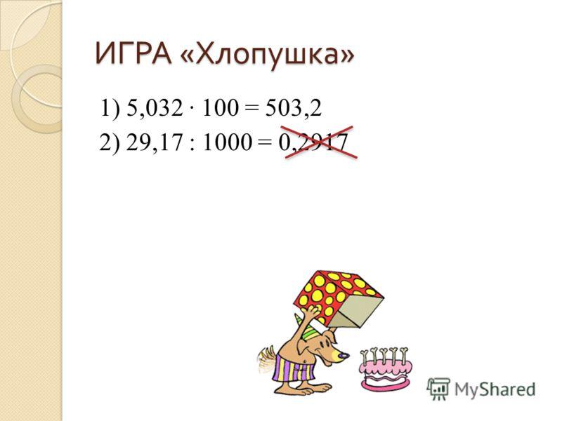 ИГРА « Хлопушка » 1) 5,032 100 = 503,2 2) 29,17 : 1000 = 0,2917