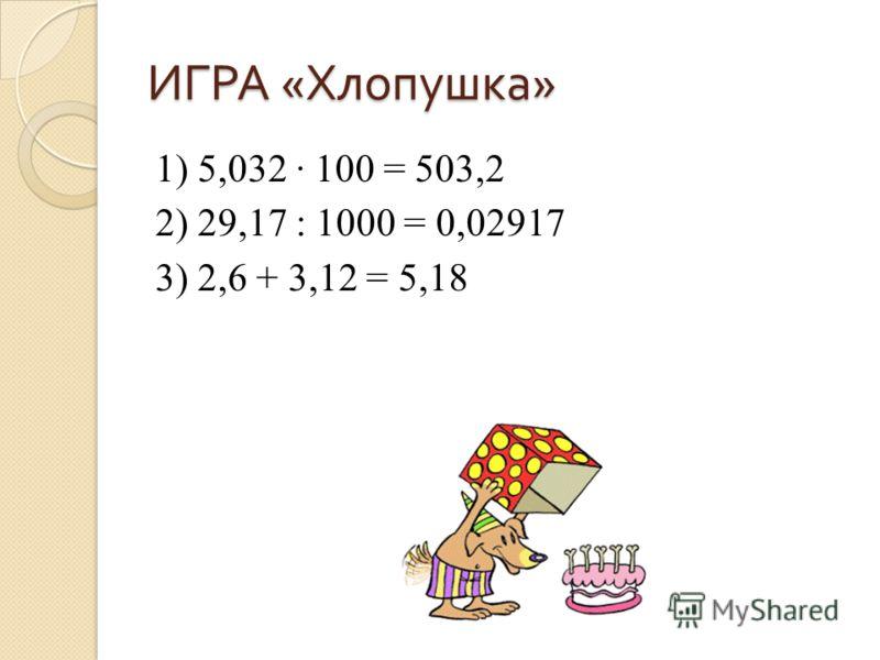 ИГРА « Хлопушка » 1) 5,032 100 = 503,2 2) 29,17 : 1000 = 0,02917 3) 2,6 + 3,12 = 5,18