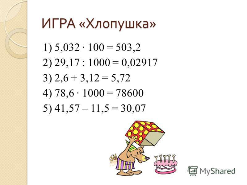 ИГРА « Хлопушка » 1) 5,032 100 = 503,2 2) 29,17 : 1000 = 0,02917 3) 2,6 + 3,12 = 5,72 4) 78,6 1000 = 78600 5) 41,57 – 11,5 = 30,07