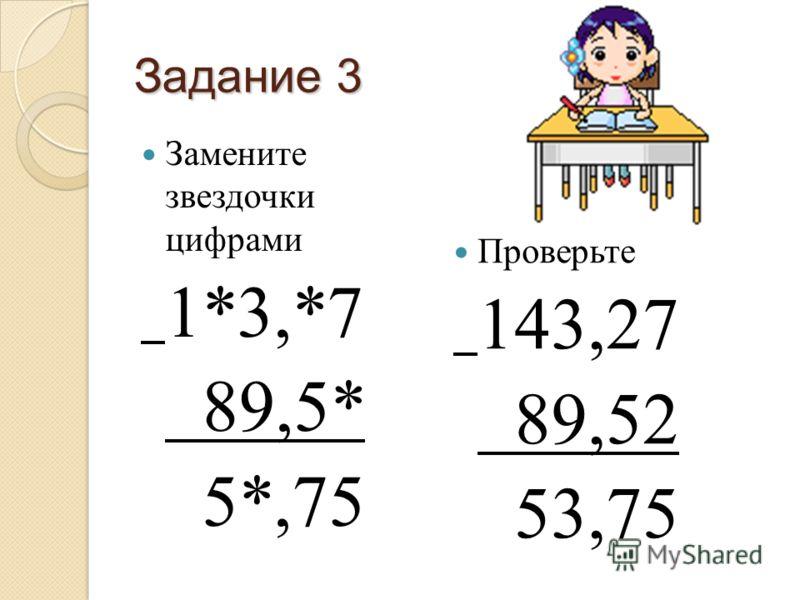 Задание 3 Замените звездочки цифрами 1*3,*7 89,5* 5*,75 Проверьте 143,27 89,52 53,75
