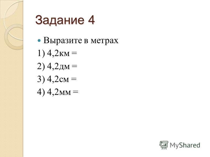 Задание 4 Выразите в метрах 1) 4,2км = 2) 4,2дм = 3) 4,2см = 4) 4,2мм =