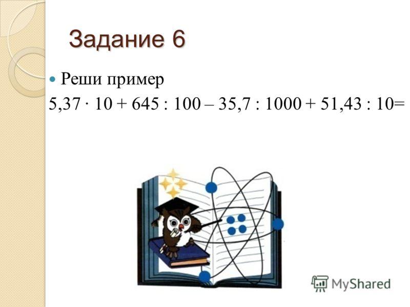 Задание 6 Реши пример 5,37 10 + 645 : 100 – 35,7 : 1000 + 51,43 : 10=