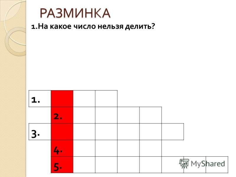 РАЗМИНКА 1. 2. 3. 4. 5. 1.На какое число нельзя делить?