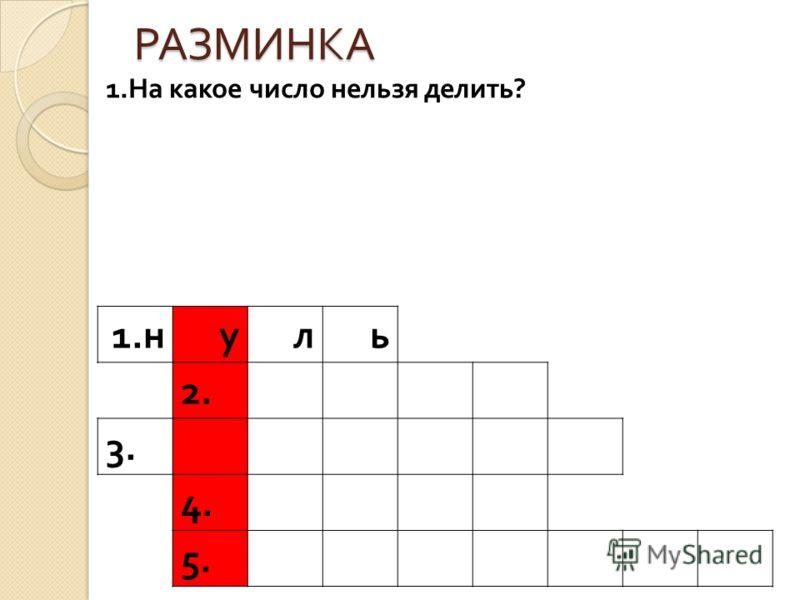 РАЗМИНКА 1. н уль 2. 3. 4. 5. 1.На какое число нельзя делить?