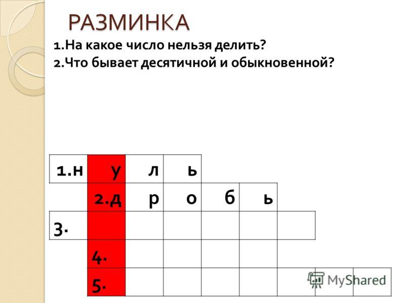 РАЗМИНКА 1. н уль 2. дробь 3. 4. 5. 1.На какое число нельзя делить? 2.Что бывает десятичной и обыкновенной?