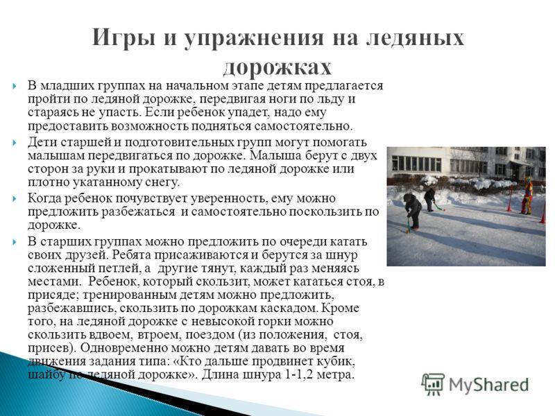 В младших группах на начальном этапе детям предлагается пройти по ледяной дорожке, передвигая ноги по льду и стараясь не упасть. Если ребенок упадет, надо ему предоставить возможность подняться самостоятельно. Дети старшей и подготовительных групп мо