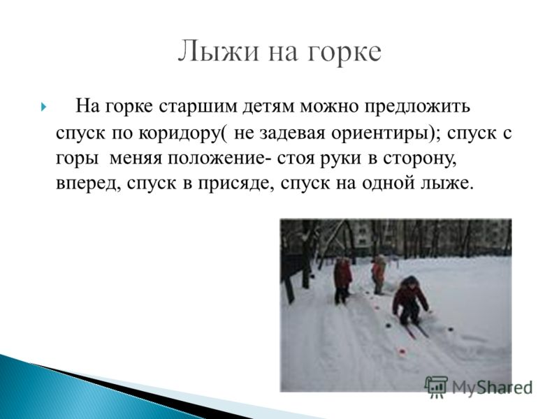 На горке старшим детям можно предложить спуск по коридору( не задевая ориентиры); спуск с горы меняя положение- стоя руки в сторону, вперед, спуск в присяде, спуск на одной лыже.