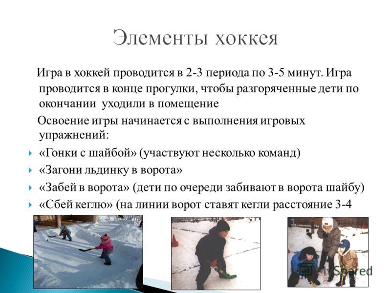Игра в хоккей проводится в 2-3 периода по 3-5 минут. Игра проводится в конце прогулки, чтобы разгоряченные дети по окончании уходили в помещение Освоение игры начинается с выполнения игровых упражнений: «Гонки с шайбой» (участвуют несколько команд) «