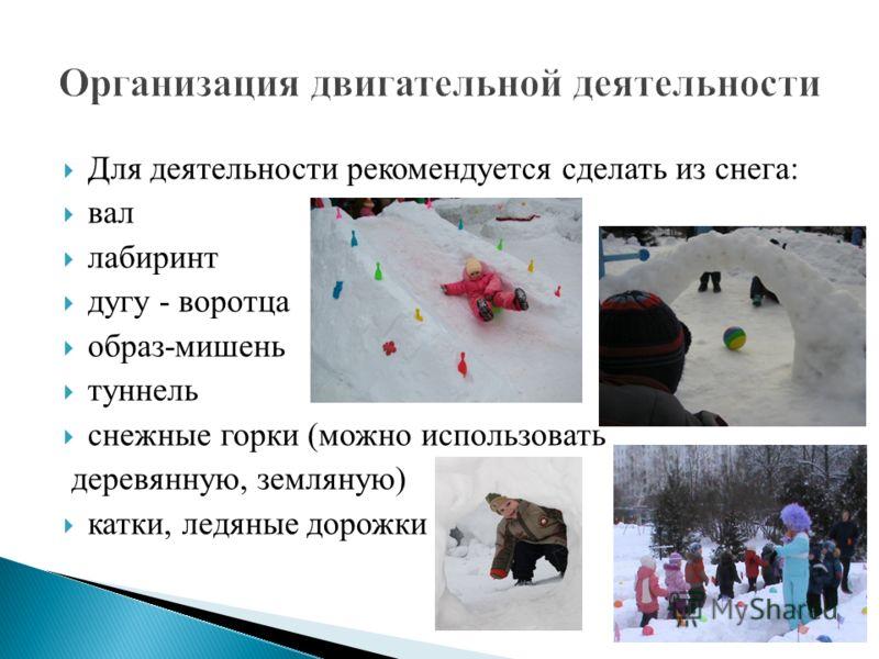 Для деятельности рекомендуется сделать из снега: вал лабиринт дугу - воротца образ-мишень туннель снежные горки (можно использовать деревянную, земляную) катки, ледяные дорожки