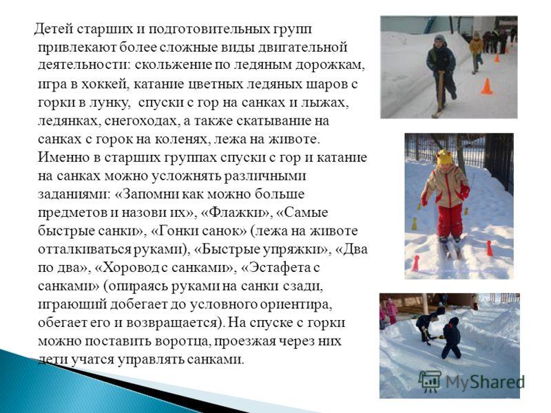 Детей старших и подготовительных групп привлекают более сложные виды двигательной деятельности: скольжение по ледяным дорожкам, игра в хоккей, катание цветных ледяных шаров с горки в лунку, спуски с гор на санках и лыжах, ледянках, снегоходах, а такж