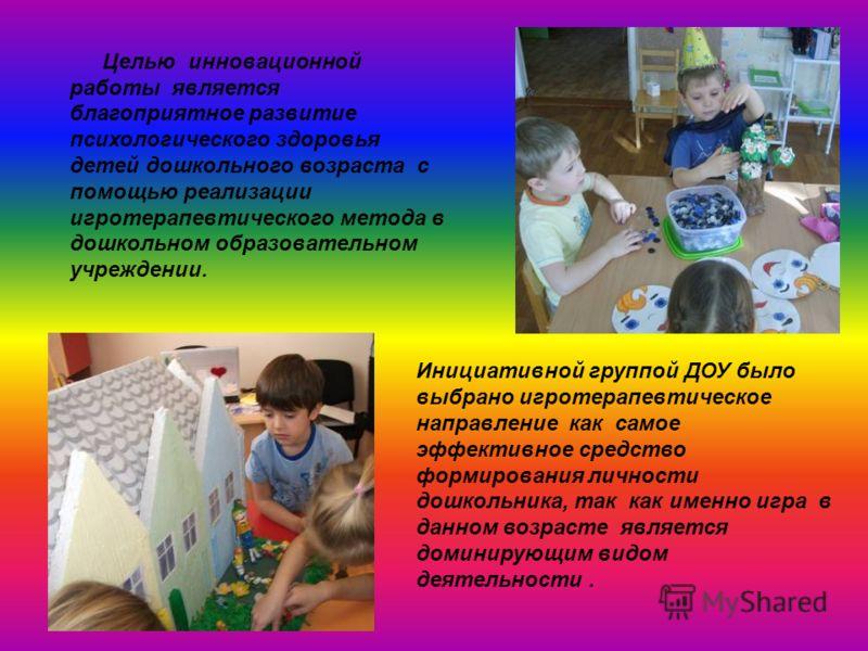 Целью инновационной работы является благоприятное развитие психологического здоровья детей дошкольного возраста с помощью реализации игротерапевтического метода в дошкольном образовательном учреждении. Инициативной группой ДОУ было выбрано игротерапе
