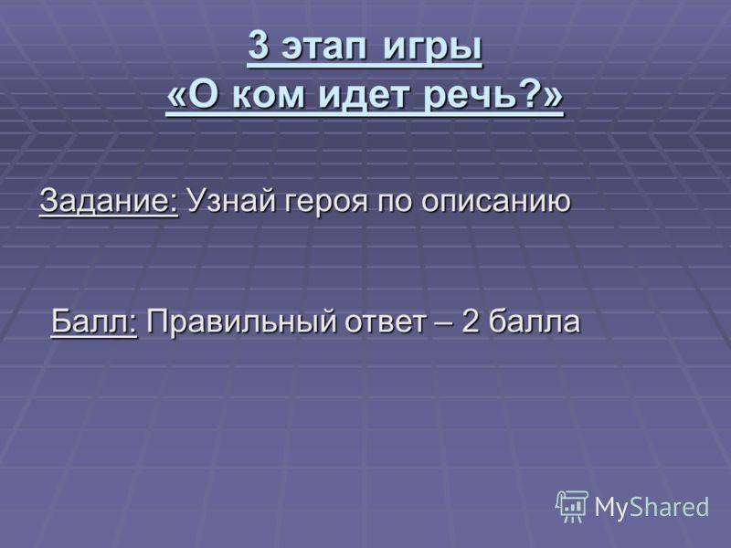 3 этап игры «О ком идет речь?» Задание: Узнай героя по описанию Балл: Правильный ответ – 2 балла
