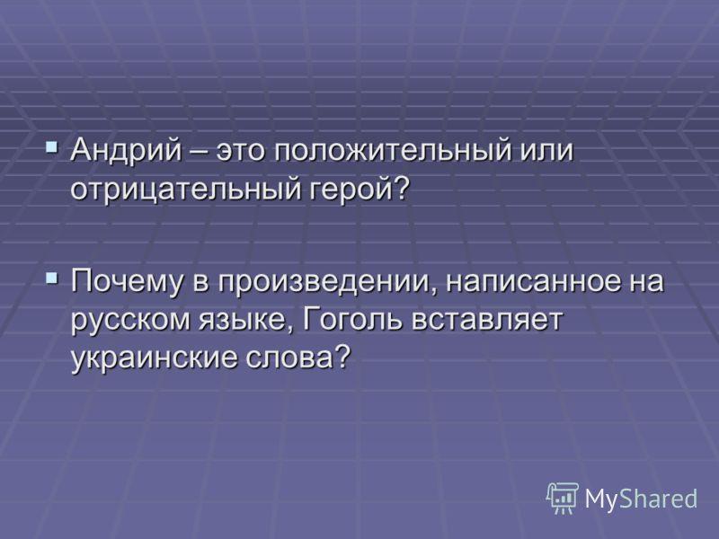 Андрий – это положительный или отрицательный герой? Андрий – это положительный или отрицательный герой? Почему в произведении, написанное на русском языке, Гоголь вставляет украинские слова? Почему в произведении, написанное на русском языке, Гоголь