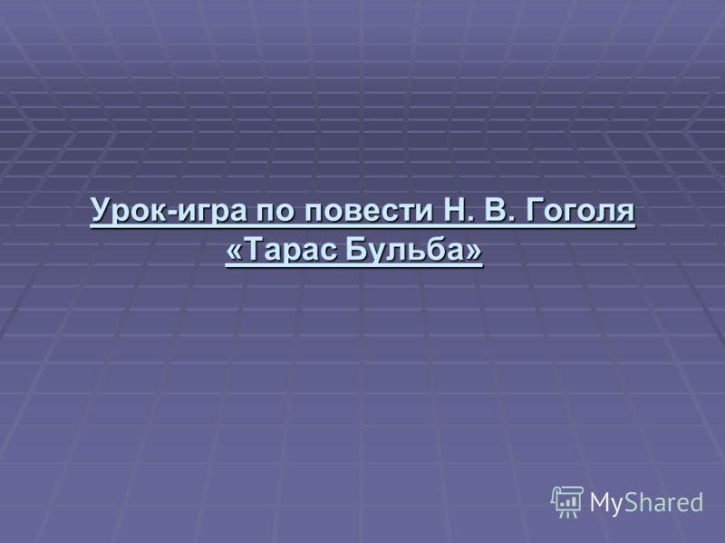 Урок-игра по повести Н. В. Гоголя «Тарас Бульба» Урок-игра по повести Н. В. Гоголя «Тарас Бульба»