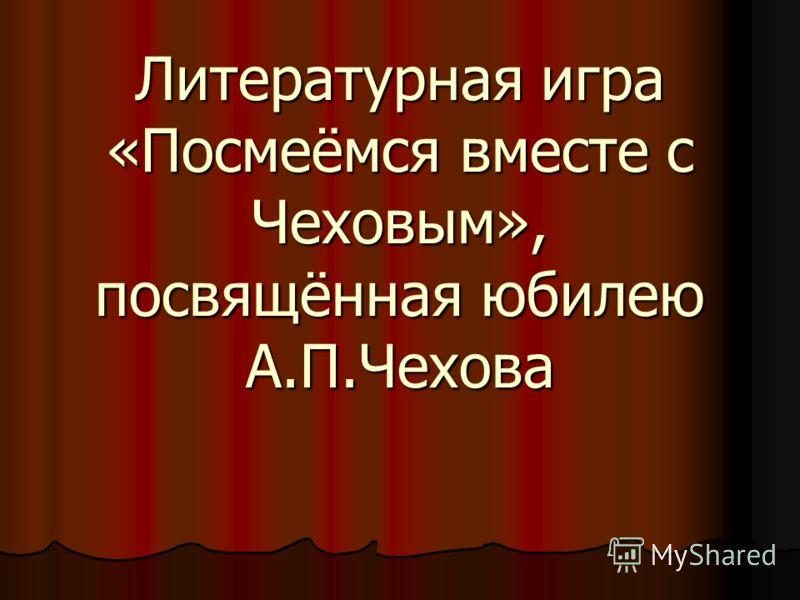 Литературная игра «Посмеёмся вместе с Чеховым», посвящённая юбилею А.П.Чехова