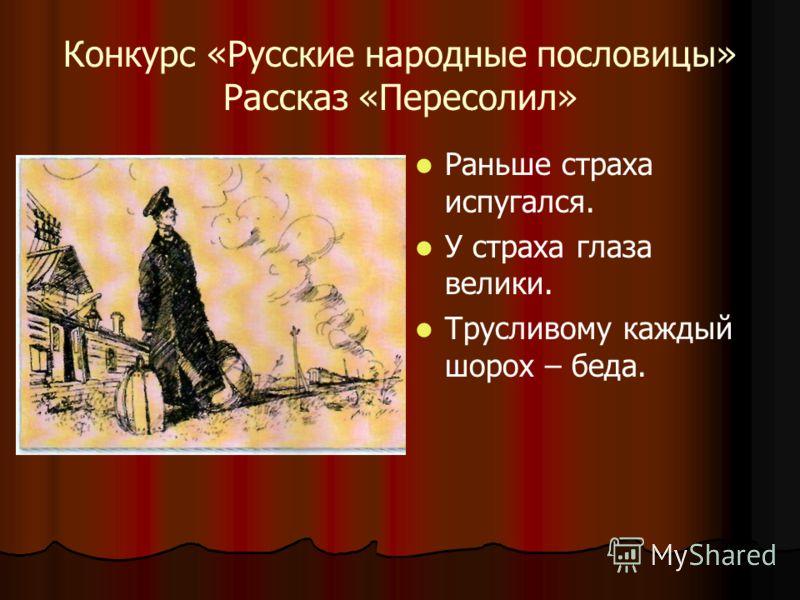 Конкурс «Русские народные пословицы» Рассказ «Пересолил» Раньше страха испугался. У страха глаза велики. Трусливому каждый шорох – беда.